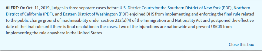 Screenshot of Alert from USCIS.gov. ALERT: On Oct. 11, 2019, judges in three separate cases before U.S. District Courts for the Southern District of New York (PDF), Northern District of California (PDF), and Eastern District of Washington (PDF) enjoined DHS from implementing and enforcing the final rule related to the public charge ground of inadmissibility under section 212(a)(4) of the Immigration and Nationality Act and postponed the effective date of the final rule until there is final resolution in the cases. Two of the injunctions are nationwide and prevent USCIS from implementing the rule anywhere in the United States.